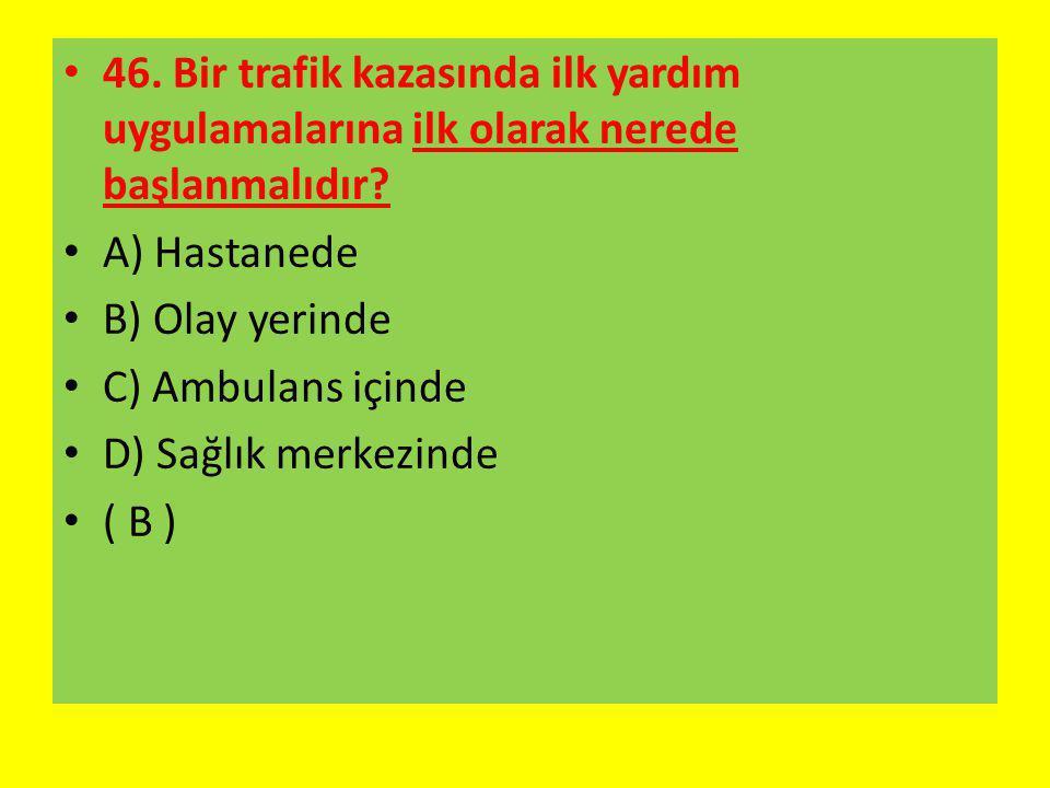 46. Bir trafik kazasında ilk yardım uygulamalarına ilk olarak nerede başlanmalıdır? A) Hastanede B) Olay yerinde C) Ambulans içinde D) Sağlık merkezin