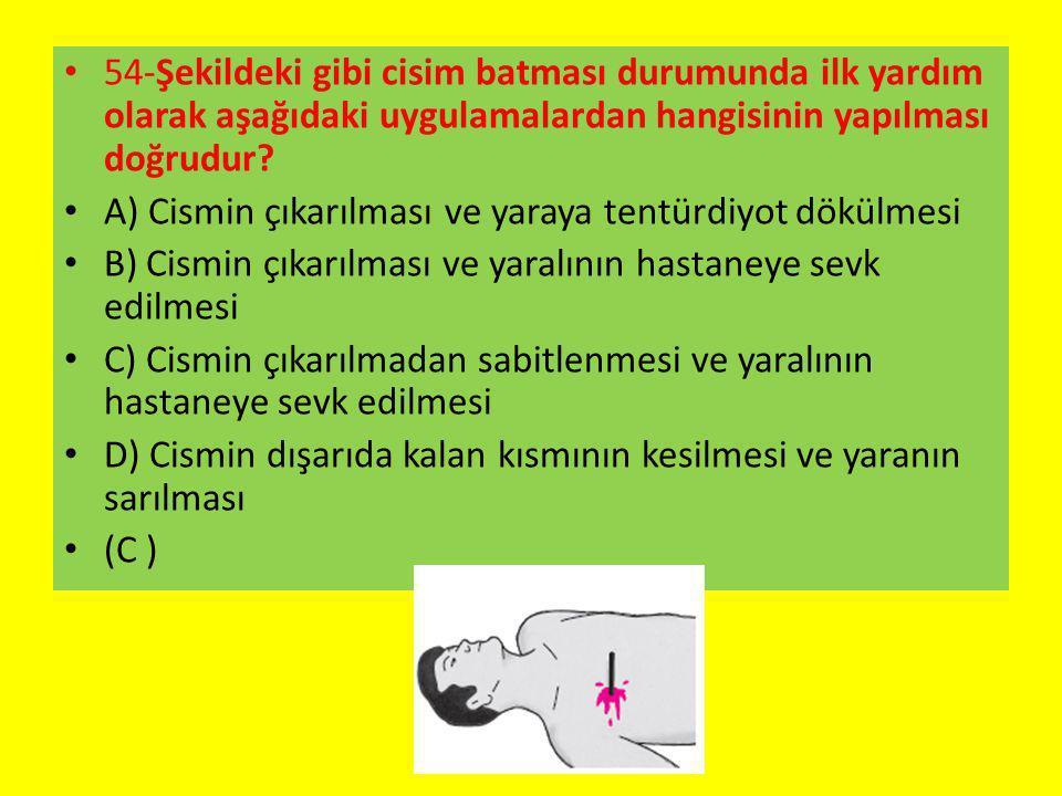 54-Şekildeki gibi cisim batması durumunda ilk yardım olarak aşağıdaki uygulamalardan hangisinin yapılması doğrudur? A) Cismin çıkarılması ve yaraya te
