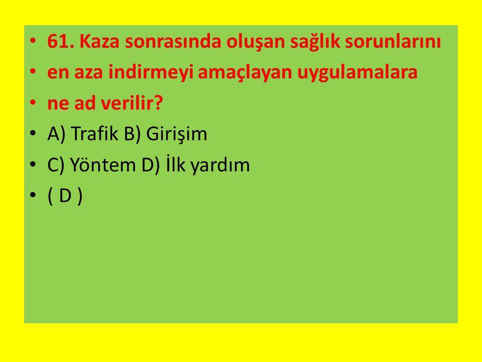61. Kaza sonrasında oluşan sağlık sorunlarını en aza indirmeyi amaçlayan uygulamalara ne ad verilir? A) Trafik B) Girişim C) Yöntem D) İlk yardım ( D