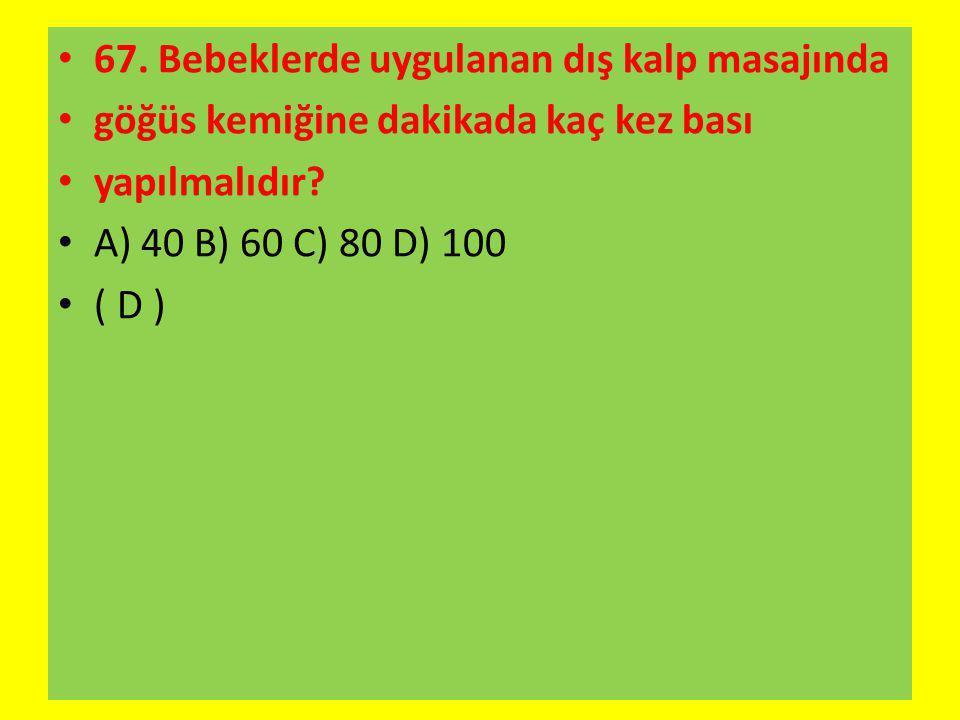 67. Bebeklerde uygulanan dış kalp masajında göğüs kemiğine dakikada kaç kez bası yapılmalıdır? A) 40 B) 60 C) 80 D) 100 ( D )