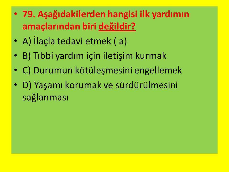 79. Aşağıdakilerden hangisi ilk yardımın amaçlarından biri değildir? A) İlaçla tedavi etmek ( a) B) Tıbbi yardım için iletişim kurmak C) Durumun kötül
