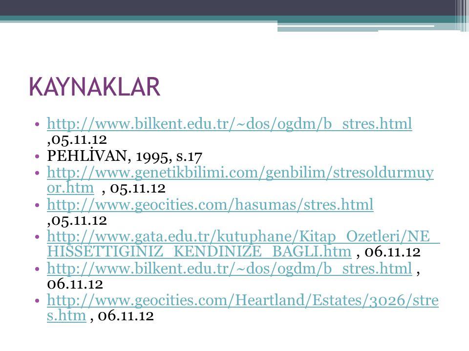 KAYNAKLAR http://www.bilkent.edu.tr/~dos/ogdm/b_stres.html,05.11.12http://www.bilkent.edu.tr/~dos/ogdm/b_stres.html PEHLİVAN, 1995, s.17 http://www.ge