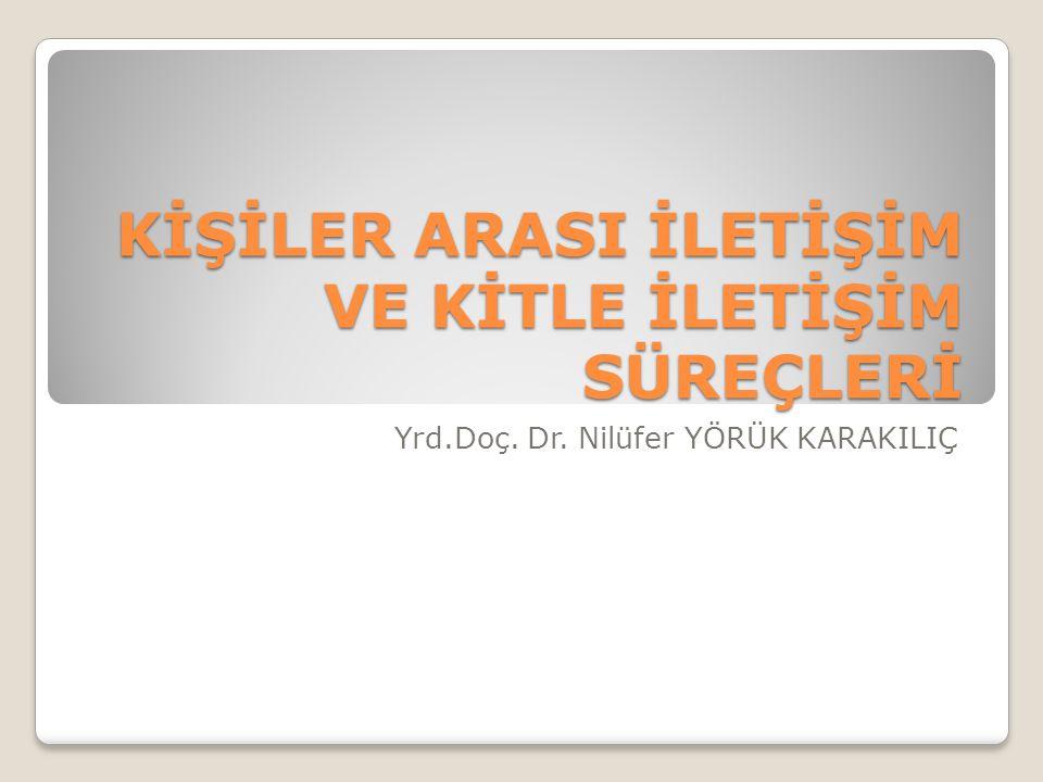 KİŞİLER ARASI İLETİŞİM VE KİTLE İLETİŞİM SÜREÇLERİ Yrd.Doç. Dr. Nilüfer YÖRÜK KARAKILIÇ