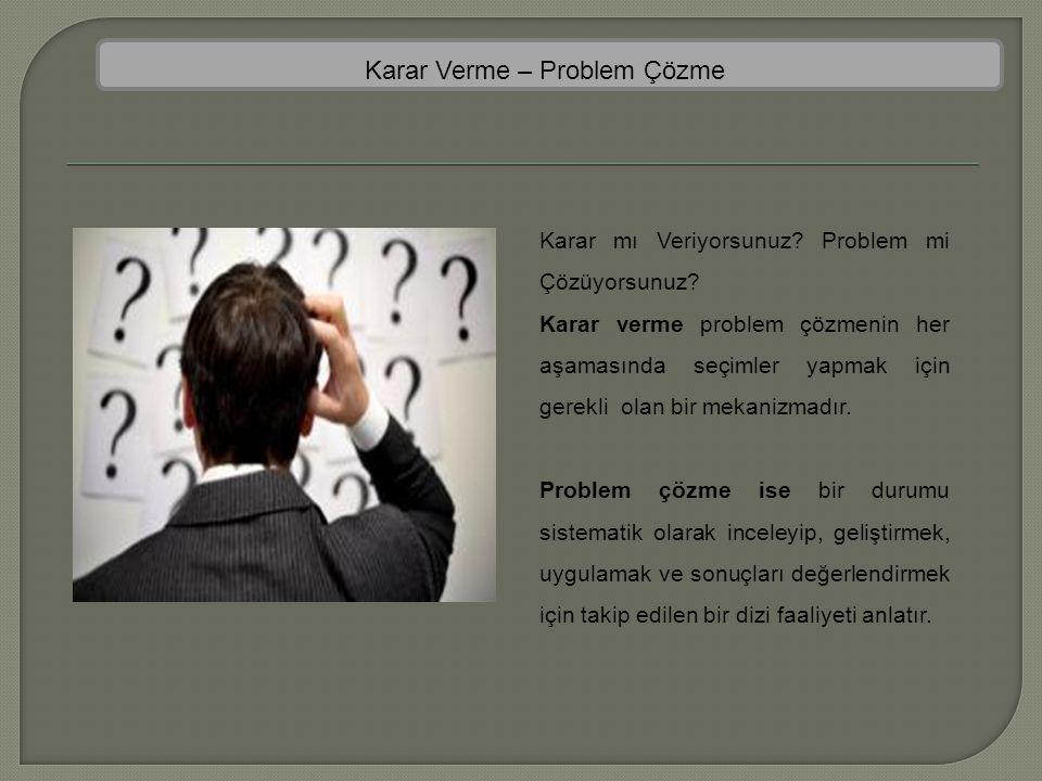 Karar Verme – Problem Çözme Karar mı Veriyorsunuz? Problem mi Çözüyorsunuz? Karar verme problem çözmenin her aşamasında seçimler yapmak için gerekli o