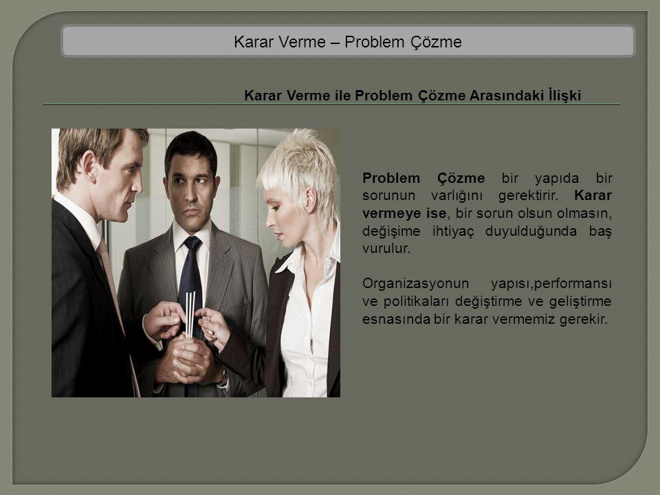 Karar Verme – Problem Çözme Karar Verme ile Problem Çözme Arasındaki İlişki Problem Çözme bir yapıda bir sorunun varlığını gerektirir. Karar vermeye i