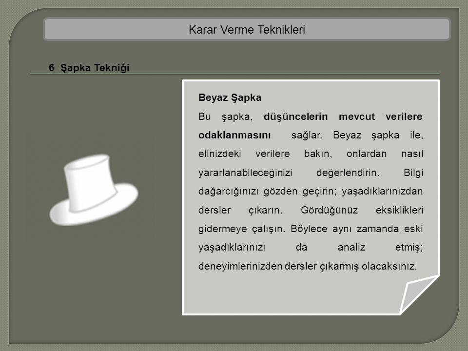 Karar Verme Teknikleri 6 Şapka Tekniği Beyaz Şapka Bu şapka, düşüncelerin mevcut verilere odaklanmasını sağlar. Beyaz şapka ile, elinizdeki verilere b