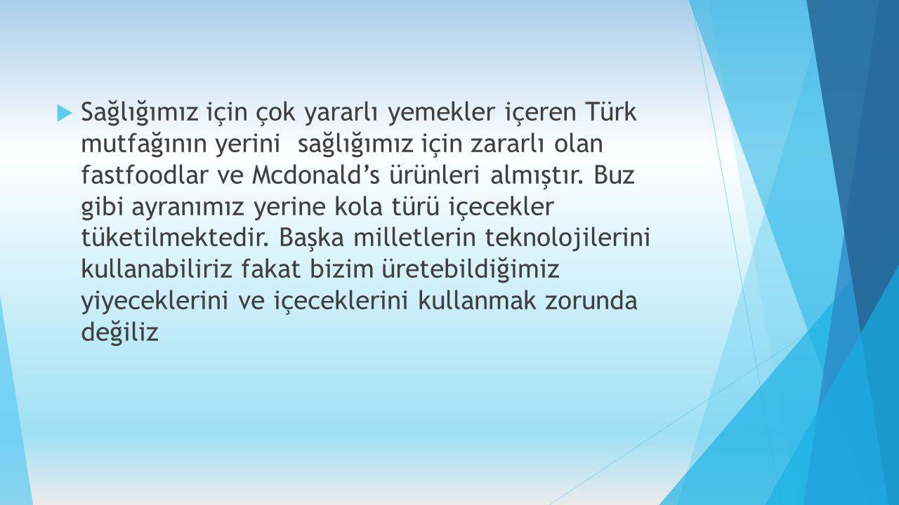  Sağlığımız için çok yararlı yemekler içeren Türk mutfağının yerini sağlığımız için zararlı olan fastfoodlar ve Mcdonald's ürünleri almıştır. Buz gib