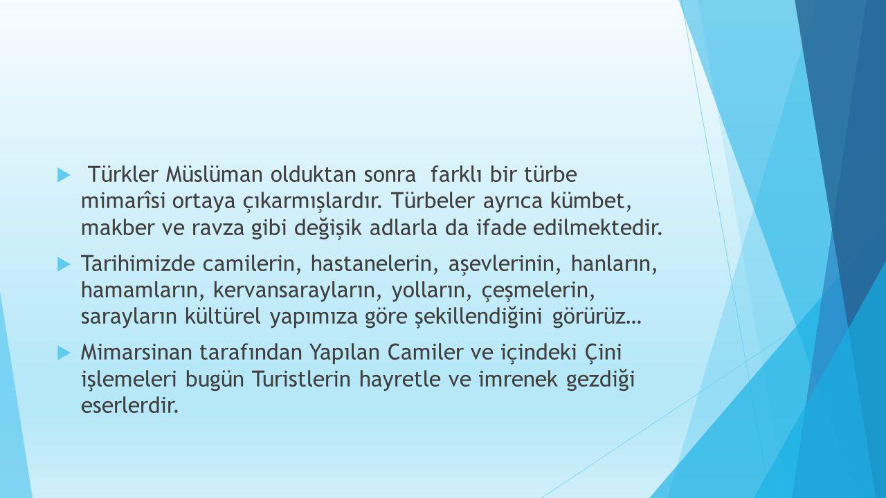  Türkler Müslüman olduktan sonra farklı bir türbe mimarîsi ortaya çıkarmışlardır. Türbeler ayrıca kümbet, makber ve ravza gibi değişik adlarla da ifa