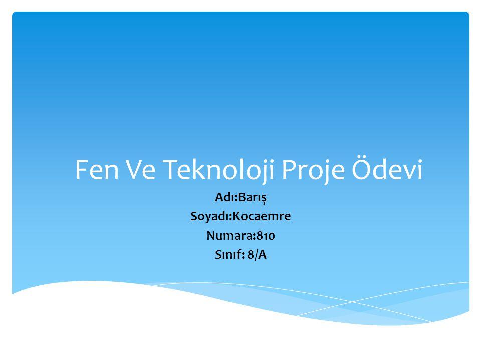 Fen Ve Teknoloji Proje Ödevi Adı:Barış Soyadı:Kocaemre Numara:810 Sınıf: 8/A