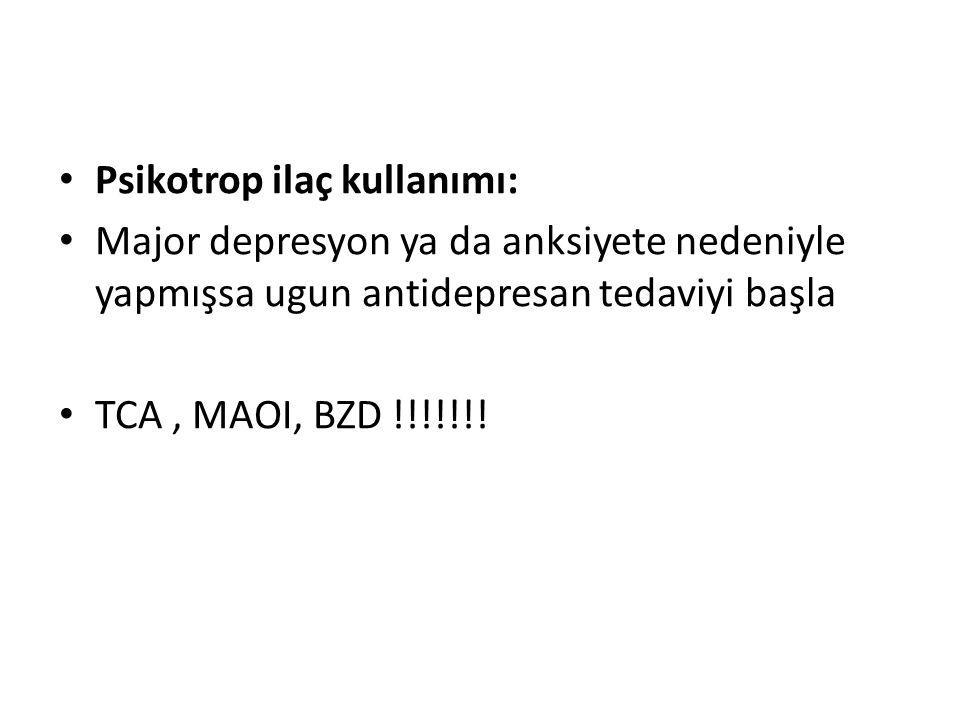 Psikotrop ilaç kullanımı: Major depresyon ya da anksiyete nedeniyle yapmışsa ugun antidepresan tedaviyi başla TCA, MAOI, BZD !!!!!!!