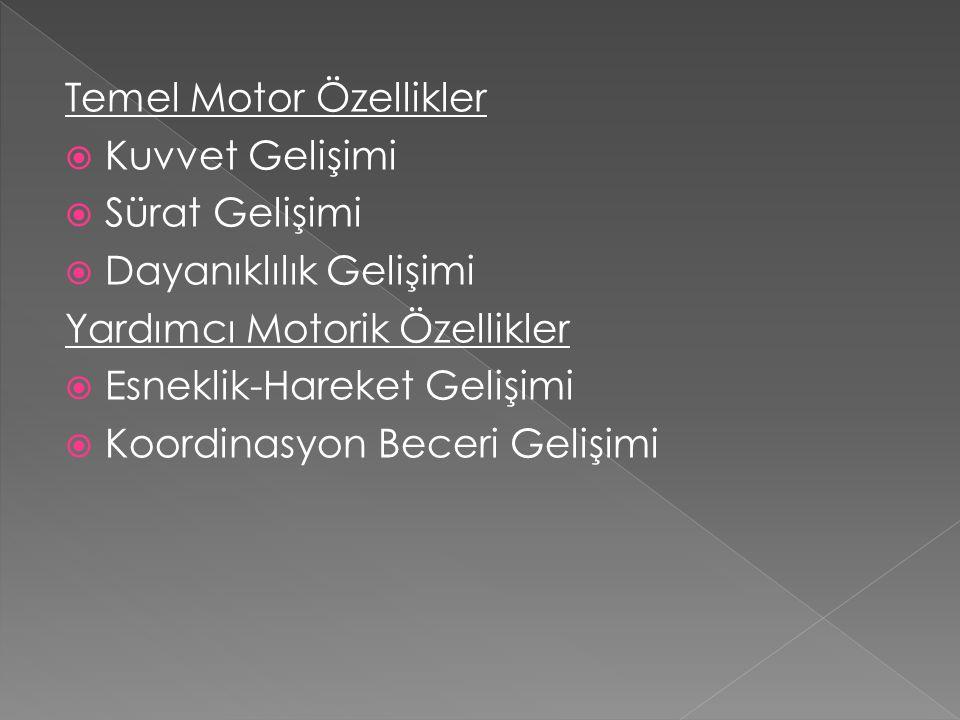 Temel Motor Özellikler  Kuvvet Gelişimi  Sürat Gelişimi  Dayanıklılık Gelişimi Yardımcı Motorik Özellikler  Esneklik-Hareket Gelişimi  Koordinasy