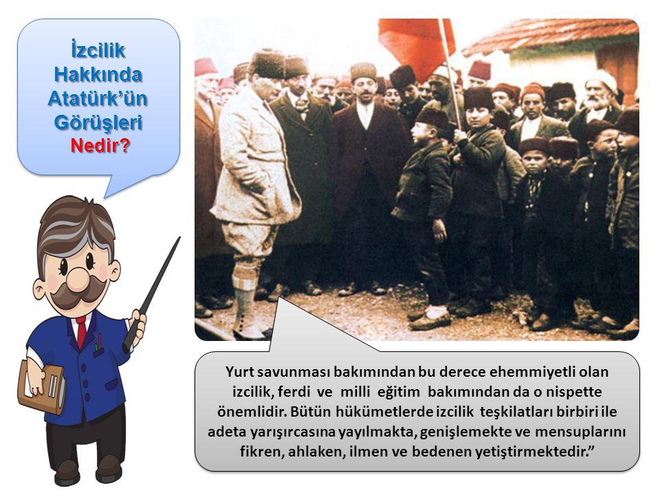 İzcilik Hakkında Atatürk'ün Görüşleri Nedir? Nedir? İzcilik Hakkında Atatürk'ün Görüşleri Nedir? Nedir? Yurt savunması bakımından bu derece ehemmiyetl