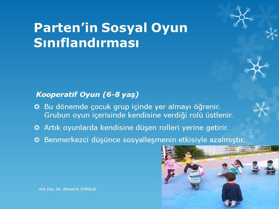 Parten'in Sosyal Oyun Sınıflandırması Kooperatif Oyun (6-8 yaş)  Bu dönemde çocuk grup içinde yer almayı öğrenir. Grubun oyun içerisinde kendisine ve