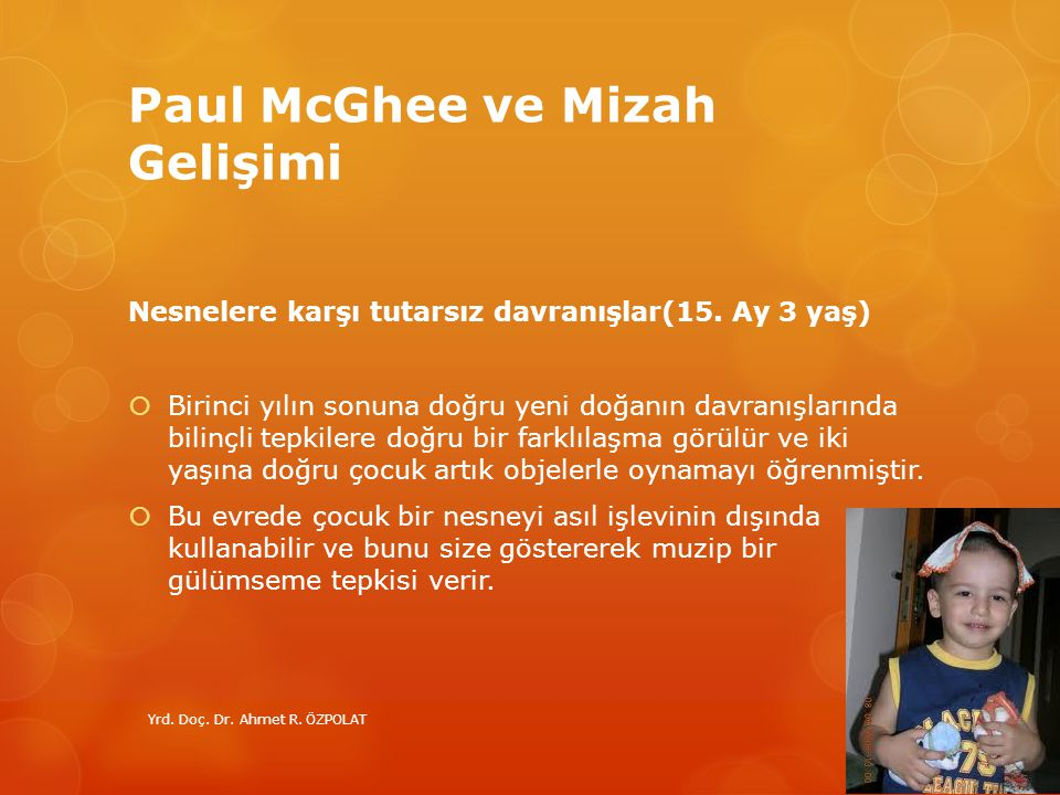 Paul McGhee ve Mizah Gelişimi Nesnelere karşı tutarsız davranışlar(15. Ay 3 yaş)  Birinci yılın sonuna doğru yeni doğanın davranışlarında bilinçli te