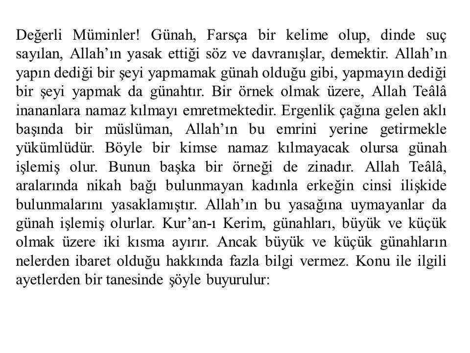 Değerli Müminler! Günah, Farsça bir kelime olup, dinde suç sayılan, Allah'ın yasak ettiği söz ve davranışlar, demektir. Allah'ın yapın dediği bir şeyi