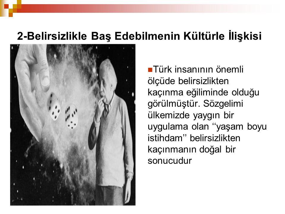 2-Belirsizlikle Baş Edebilmenin Kültürle İlişkisi Türk insanının önemli ölçüde belirsizlikten kaçınma eğiliminde olduğu görülmüştür. Sözgelimi ülkemiz