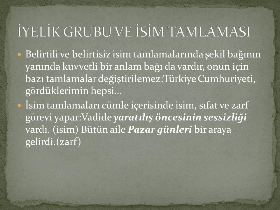 Belirtili ve belirtisiz isim tamlamalarında şekil bağının yanında kuvvetli bir anlam bağı da vardır, onun için bazı tamlamalar değiştirilemez:Türkiye
