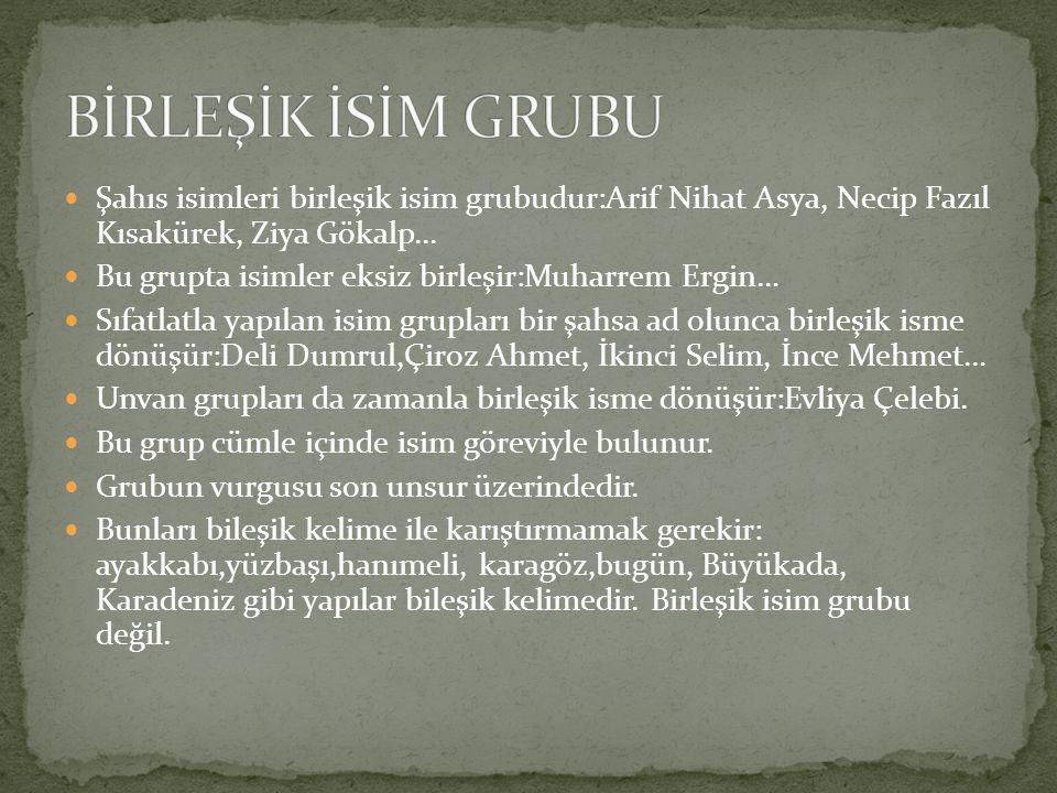 Şahıs isimleri birleşik isim grubudur:Arif Nihat Asya, Necip Fazıl Kısakürek, Ziya Gökalp… Bu grupta isimler eksiz birleşir:Muharrem Ergin… Sıfatlatla yapılan isim grupları bir şahsa ad olunca birleşik isme dönüşür:Deli Dumrul,Çiroz Ahmet, İkinci Selim, İnce Mehmet… Unvan grupları da zamanla birleşik isme dönüşür:Evliya Çelebi.