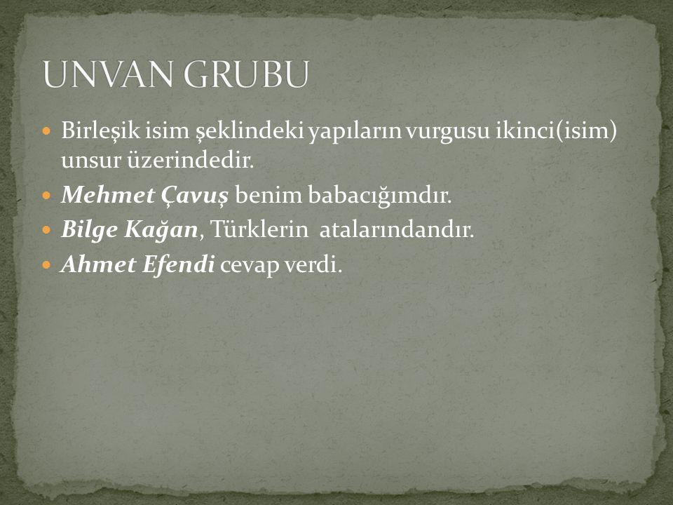 Birleşik isim şeklindeki yapıların vurgusu ikinci(isim) unsur üzerindedir. Mehmet Çavuş benim babacığımdır. Bilge Kağan, Türklerin atalarındandır. Ahm