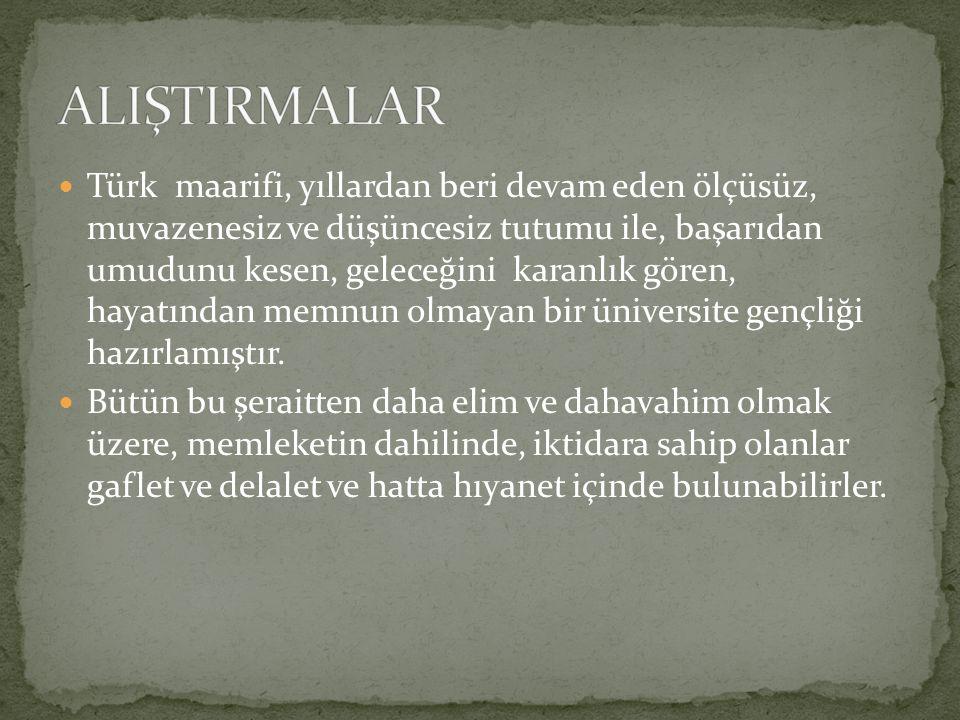 Türk maarifi, yıllardan beri devam eden ölçüsüz, muvazenesiz ve düşüncesiz tutumu ile, başarıdan umudunu kesen, geleceğini karanlık gören, hayatından memnun olmayan bir üniversite gençliği hazırlamıştır.