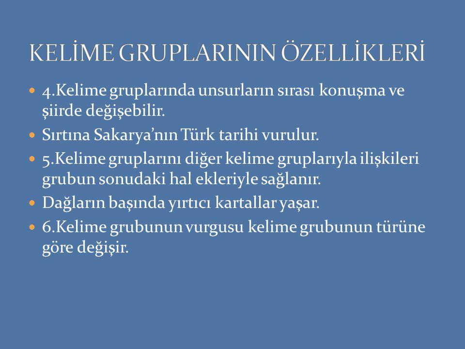 4.Kelime gruplarında unsurların sırası konuşma ve şiirde değişebilir. Sırtına Sakarya'nın Türk tarihi vurulur. 5.Kelime gruplarını diğer kelime grupla