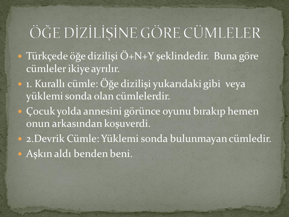 Türkçede öğe dizilişi Ö+N+Y şeklindedir. Buna göre cümleler ikiye ayrılır. 1. Kurallı cümle: Öğe dizilişi yukarıdaki gibi veya yüklemi sonda olan cüml