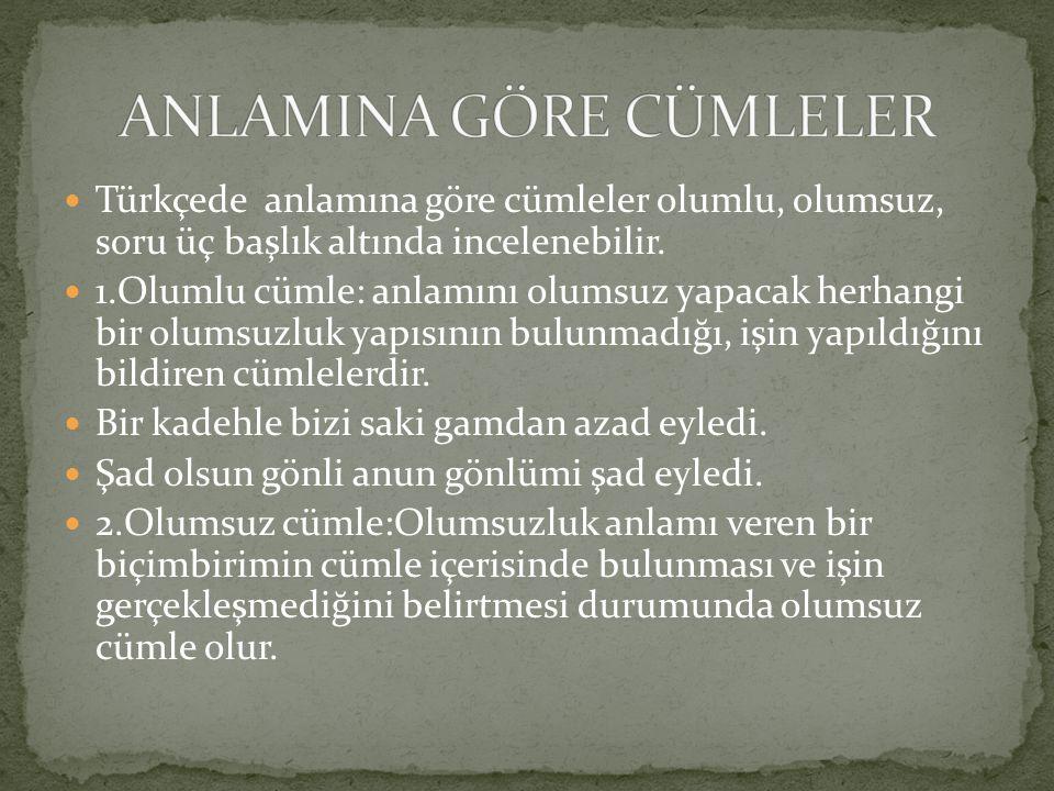 Türkçede anlamına göre cümleler olumlu, olumsuz, soru üç başlık altında incelenebilir. 1.Olumlu cümle: anlamını olumsuz yapacak herhangi bir olumsuzlu