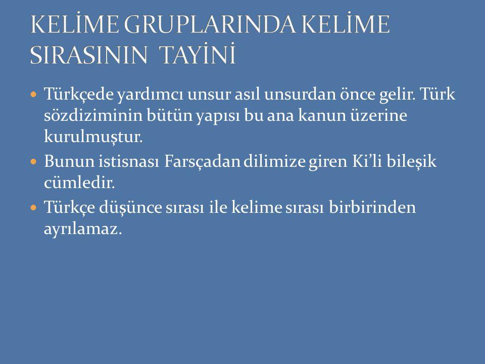 Türkçede yardımcı unsur asıl unsurdan önce gelir. Türk sözdiziminin bütün yapısı bu ana kanun üzerine kurulmuştur. Bunun istisnası Farsçadan dilimize