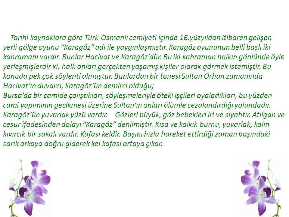 Tarihi kaynaklara göre Türk-Osmanlı cemiyeti içinde 16.yüzyıldan itibaren gelişen yerli gölge oyunu Karagöz adı ile yaygınlaşmıştır.