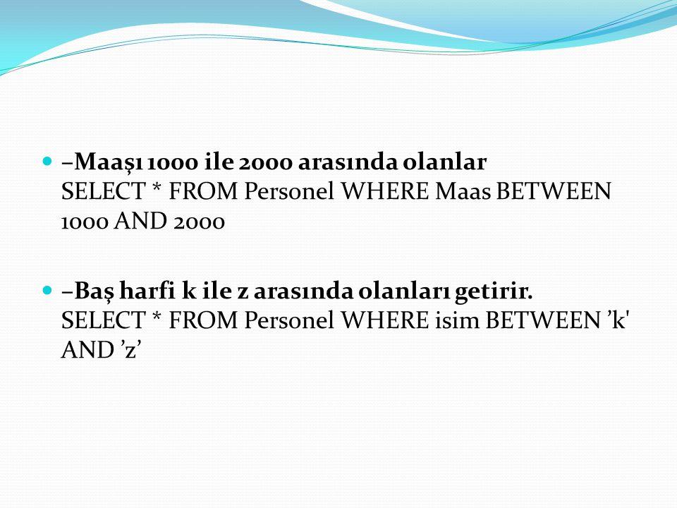 –Maaşı 1000 ile 2000 arasında olanlar SELECT * FROM Personel WHERE Maas BETWEEN 1000 AND 2000 –Baş harfi k ile z arasında olanları getirir. SELECT * F