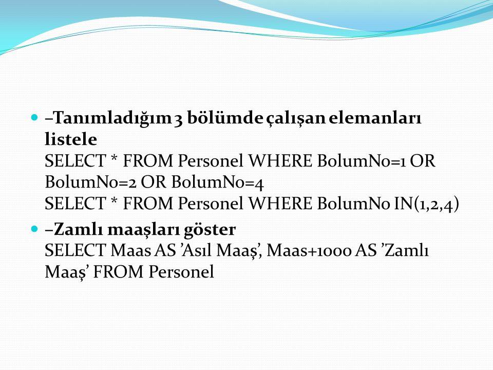 –Tanımladığım 3 bölümde çalışan elemanları listele SELECT * FROM Personel WHERE BolumNo=1 OR BolumNo=2 OR BolumNo=4 SELECT * FROM Personel WHERE Bolum