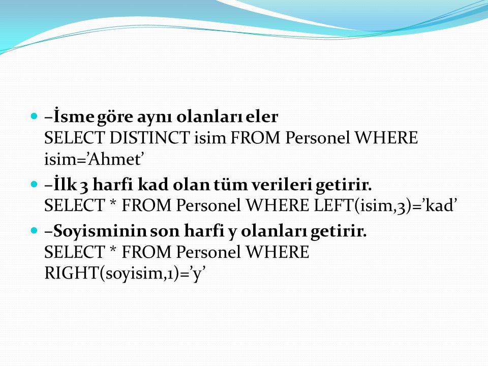 –İsme göre aynı olanları eler SELECT DISTINCT isim FROM Personel WHERE isim='Ahmet' –İlk 3 harfi kad olan tüm verileri getirir. SELECT * FROM Personel