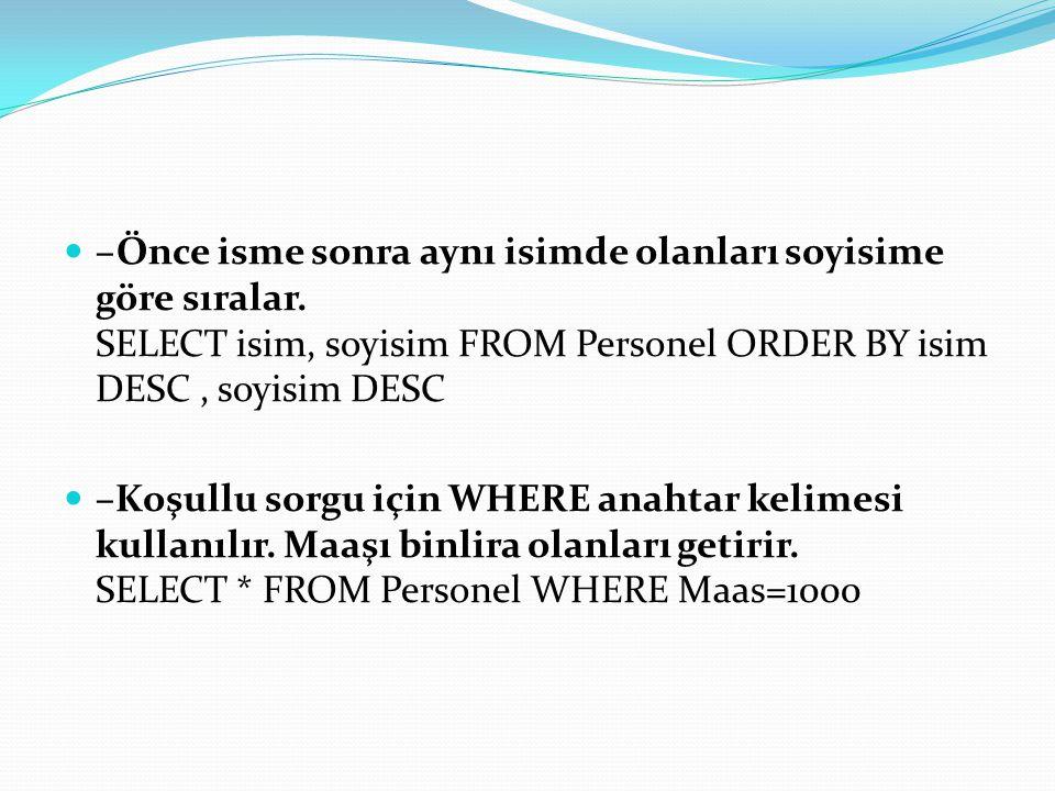 –Önce isme sonra aynı isimde olanları soyisime göre sıralar. SELECT isim, soyisim FROM Personel ORDER BY isim DESC, soyisim DESC –Koşullu sorgu için W
