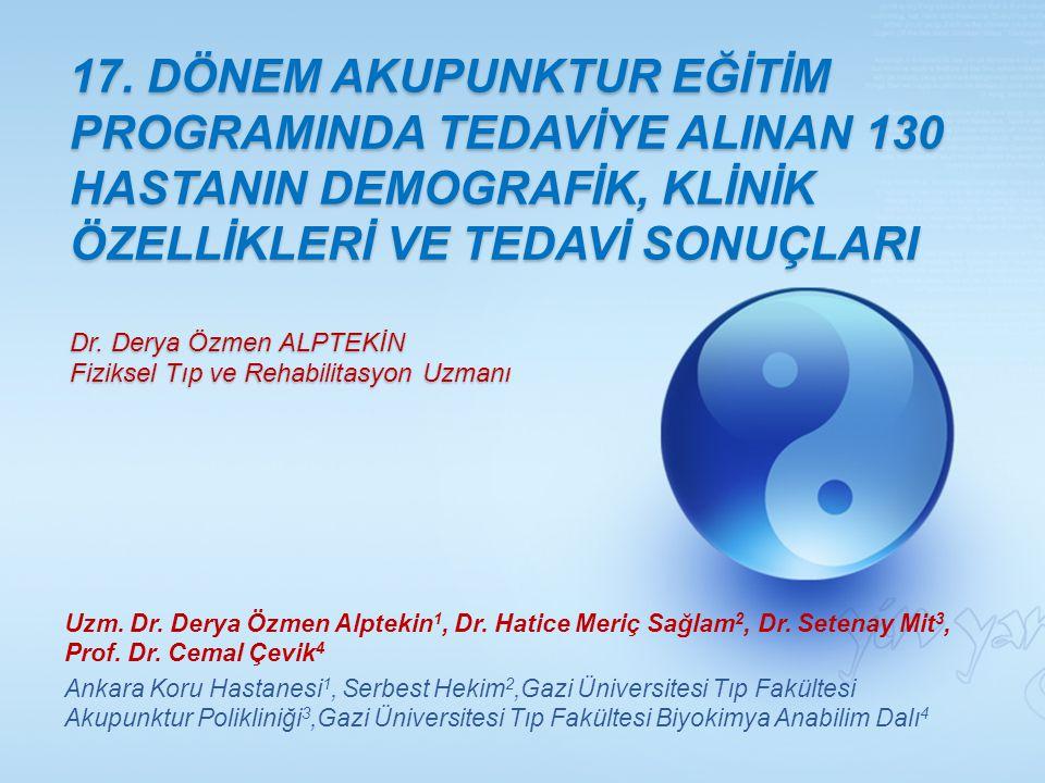 17. DÖNEM AKUPUNKTUR EĞİTİM PROGRAMINDA TEDAVİYE ALINAN 130 HASTANIN DEMOGRAFİK, KLİNİK ÖZELLİKLERİ VE TEDAVİ SONUÇLARI Dr. Derya Özmen ALPTEKİN Fizik