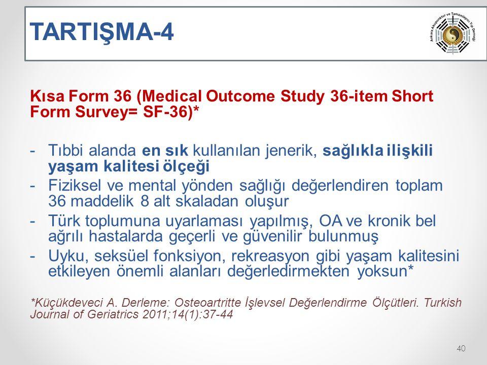 TARTIŞMA-4 Kısa Form 36 (Medical Outcome Study 36-item Short Form Survey= SF-36)* -Tıbbi alanda en sık kullanılan jenerik, sağlıkla ilişkili yaşam kalitesi ölçeği -Fiziksel ve mental yönden sağlığı değerlendiren toplam 36 maddelik 8 alt skaladan oluşur -Türk toplumuna uyarlaması yapılmış, OA ve kronik bel ağrılı hastalarda geçerli ve güvenilir bulunmuş -Uyku, seksüel fonksiyon, rekreasyon gibi yaşam kalitesini etkileyen önemli alanları değerledirmekten yoksun* *Küçükdeveci A.