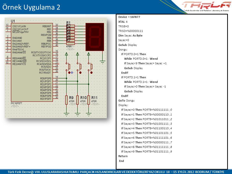 Device = 16F877 XTAL 4 TRISB=0 TRISD=%00000111 Dim Sayac As Byte Sayac=0 GoSub Display Dongu: If PORTD.0=1 Then While PORTD.0=1 : Wend If Sayac<9 Then Sayac= Sayac +1 GoSub Display EndIf If PORTD.1=1 Then While PORTD.1=1 : Wend If Sayac>0 Then Sayac= Sayac -1 GoSub Display EndIf GoTo Dongu Display: If Sayac=0 Then PORTB=%00111111 ;0 If Sayac=1 Then PORTB=%00000110 ;1 If Sayac=2 Then PORTB=%01011011 ;2 If Sayac=3 Then PORTB=%01001111 ;3 If Sayac=4 Then PORTB=%01100110 ;4 If Sayac=5 Then PORTB=%01101101 ;5 If Sayac=6 Then PORTB=%01111101 ;6 If Sayac=7 Then PORTB=%00000111 ;7 If Sayac=8 Then PORTB=%01111111 ;8 If Sayac=9 Then PORTB=%01101111 ;9 Return End Türk Fizik Derneği VIII.