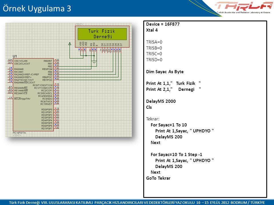 Device = 16F877 Xtal 4 TRISA=0 TRISB=0 TRISC=0 TRISD=0 Dim Sayac As Byte Print At 1,1, Turk Fizik Print At 2,1, Dernegi DelayMS 2000 Cls Tekrar: For Sayac=1 To 10 Print At 1,Sayac, UPHDYO DelayMS 200 Next For Sayac=10 To 1 Step -1 Print At 1,Sayac, UPHDYO DelayMS 200 Next GoTo Tekrar Örnek Uygulama 3 Türk Fizik Derneği VIII.