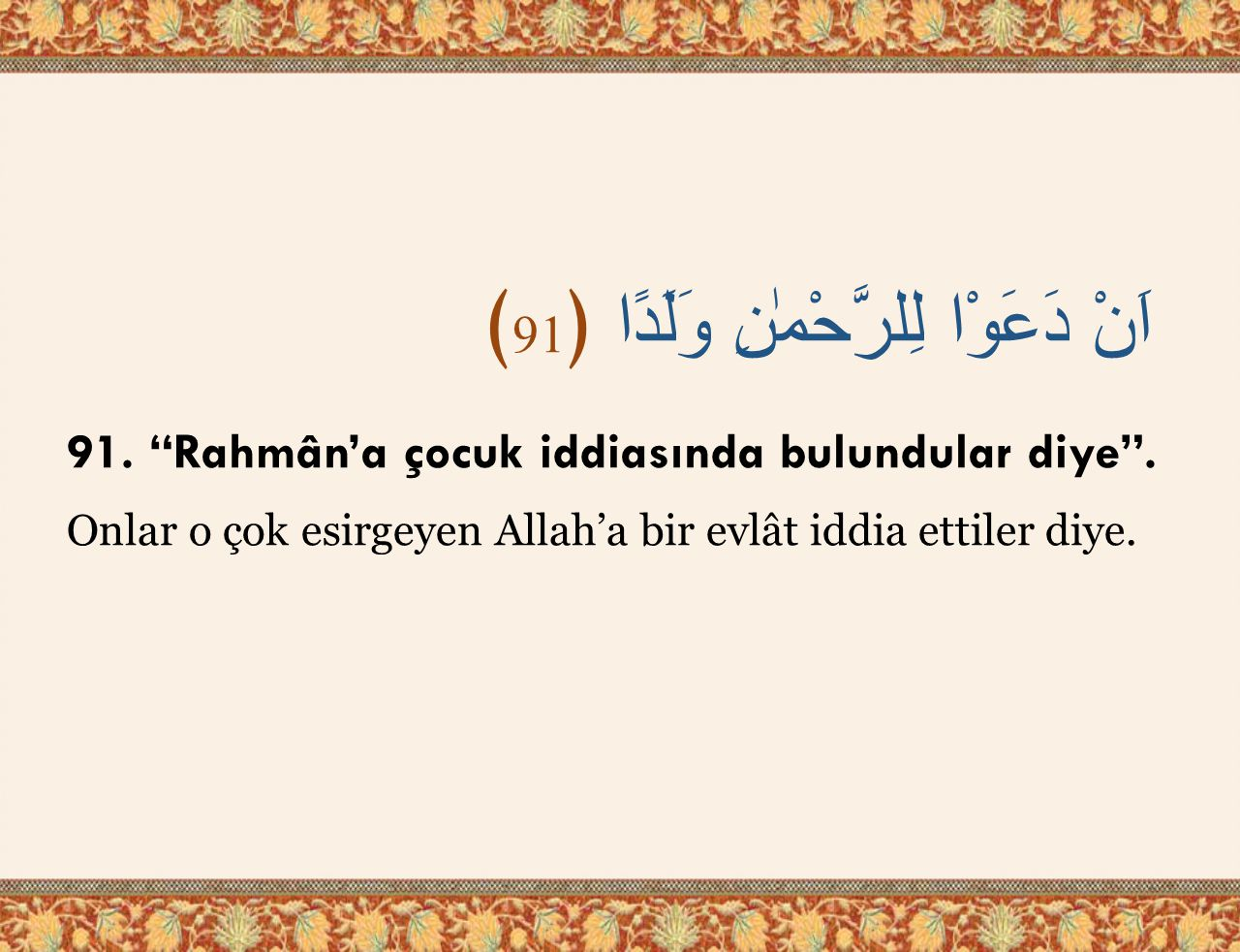 """اَنْ دَعَوْا لِلرَّحْمٰنِ وَلَدًا ﴿ 91 ﴾ 91. """"Rahmân'a çocuk iddiasında bulundular diye"""". Onlar o çok esirgeyen Allah'a bir evlât iddia ettiler diye."""