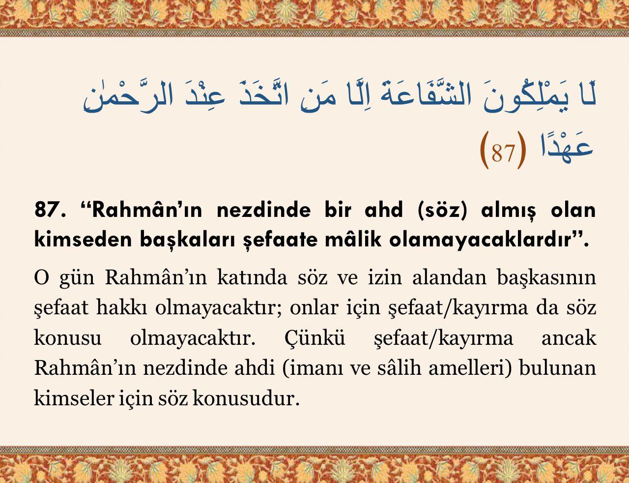 """لَا يَمْلِكُونَ الشَّفَاعَةَ اِلَّا مَنِ اتَّخَذَ عِنْدَ الرَّحْمٰنِ عَهْدًا ﴿ 87 ﴾ 87. """"Rahmân'ın nezdinde bir ahd (söz) almış olan kimseden başkalar"""