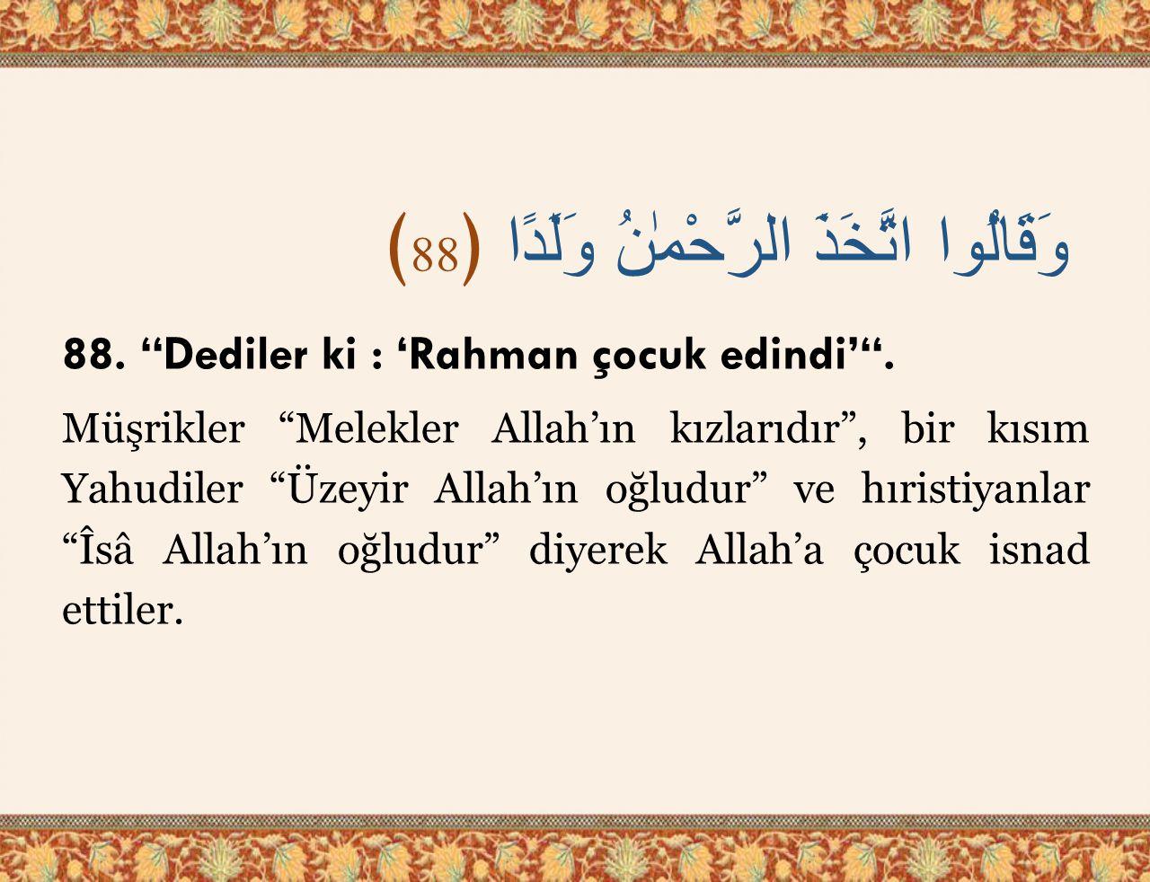 وَقَالُوا اتَّخَذَ الرَّحْمٰنُ وَلَدًا ﴿ 88 ﴾ 88. Dediler ki : 'Rahman çocuk edindi' .