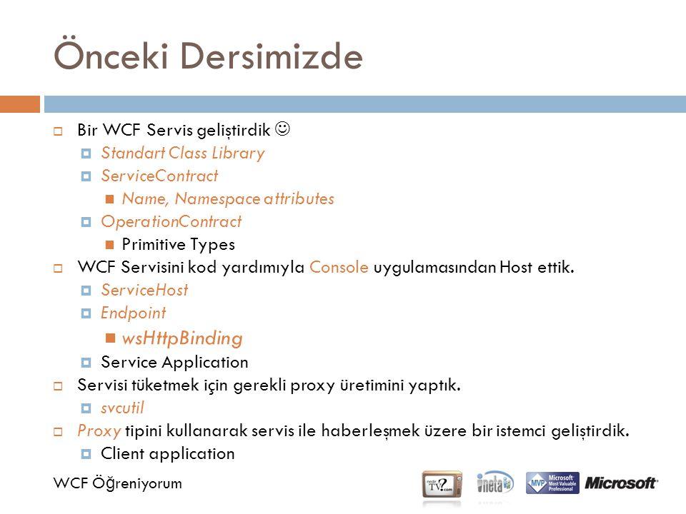 Önceki Dersimizde WCF Ö ğ reniyorum  Bir WCF Servis geliştirdik  Standart Class Library  ServiceContract Name, Namespace attributes  OperationContract Primitive Types  WCF Servisini kod yardımıyla Console uygulamasından Host ettik.