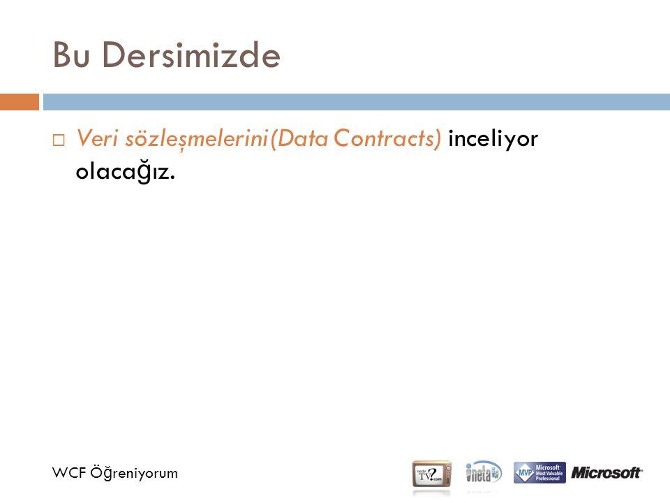 Bu Dersimizde WCF Ö ğ reniyorum  Veri sözleşmelerini(Data Contracts) inceliyor olaca ğ ız.