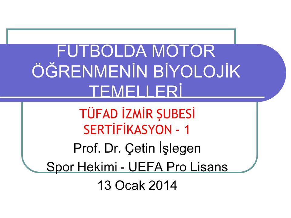 FUTBOLDA MOTOR ÖĞRENMENİN BİYOLOJİK TEMELLERİ TÜFAD İZMİR ŞUBESİ SERTİFİKASYON - 1 Prof. Dr. Çetin İşlegen Spor Hekimi - UEFA Pro Lisans 13 Ocak 2014