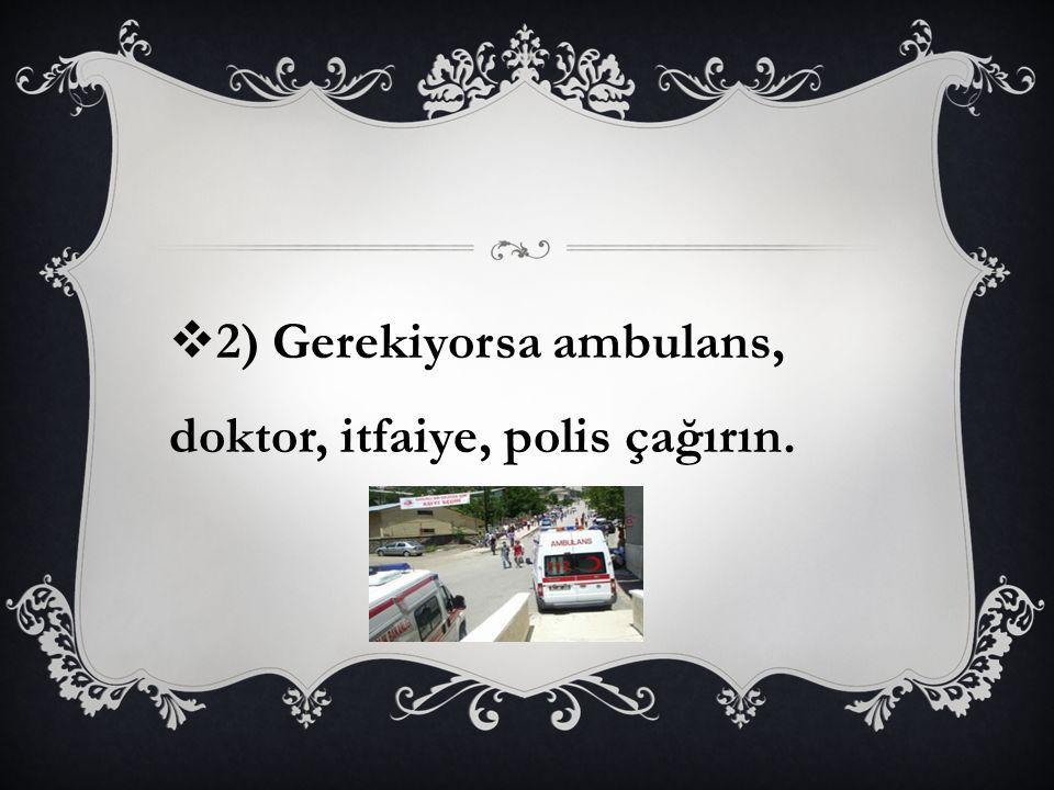  2) Gerekiyorsa ambulans, doktor, itfaiye, polis çağırın.