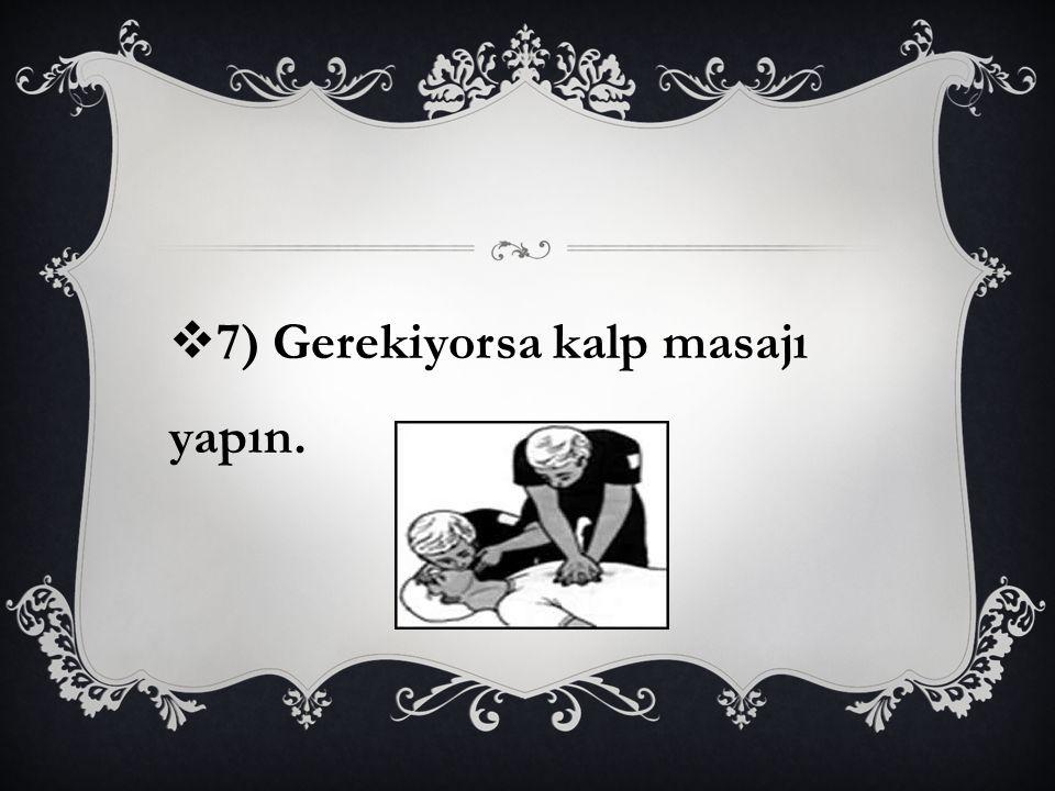  7) Gerekiyorsa kalp masajı yapın.