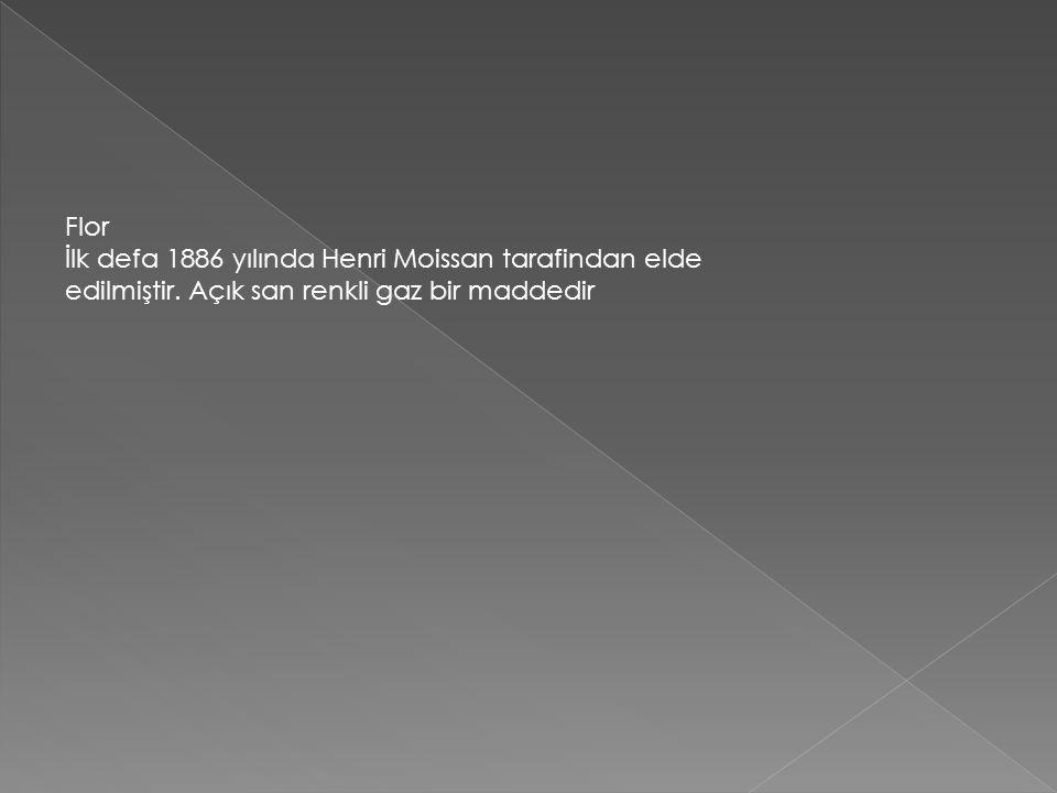 Flor İlk defa 1886 yılında Henri Moissan tarafindan elde edilmiştir.