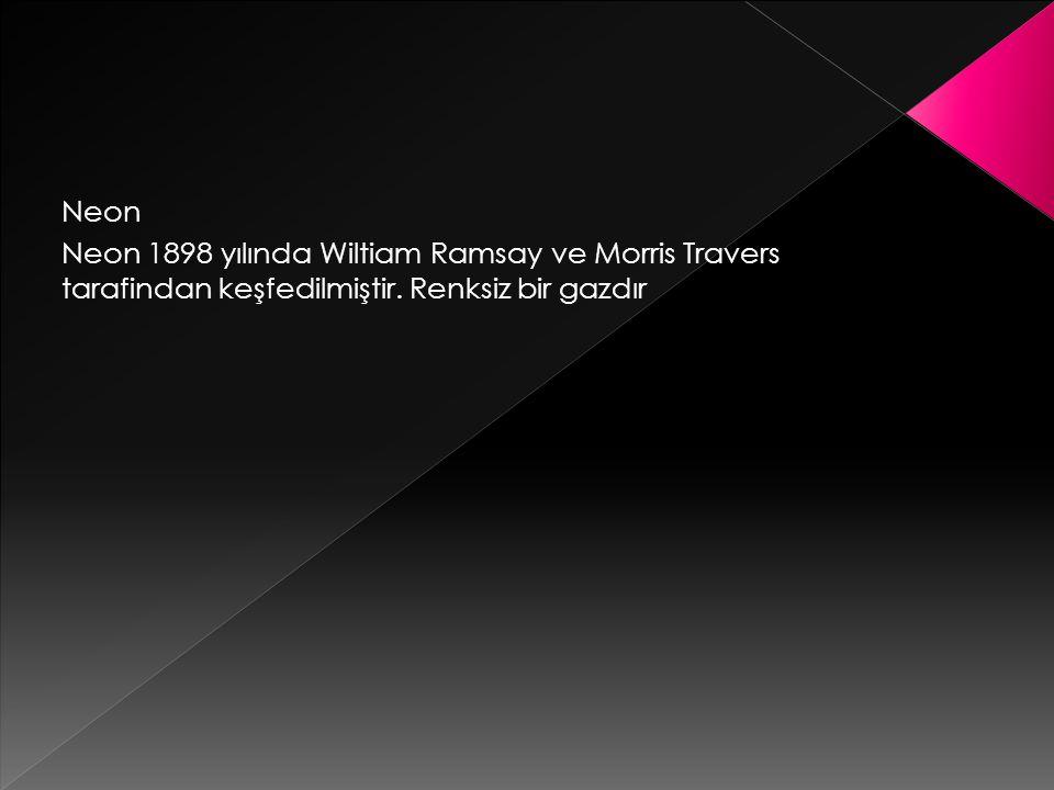 Neon Neon 1898 yılında Wiltiam Ramsay ve Morris Travers tarafindan keşfedilmiştir.