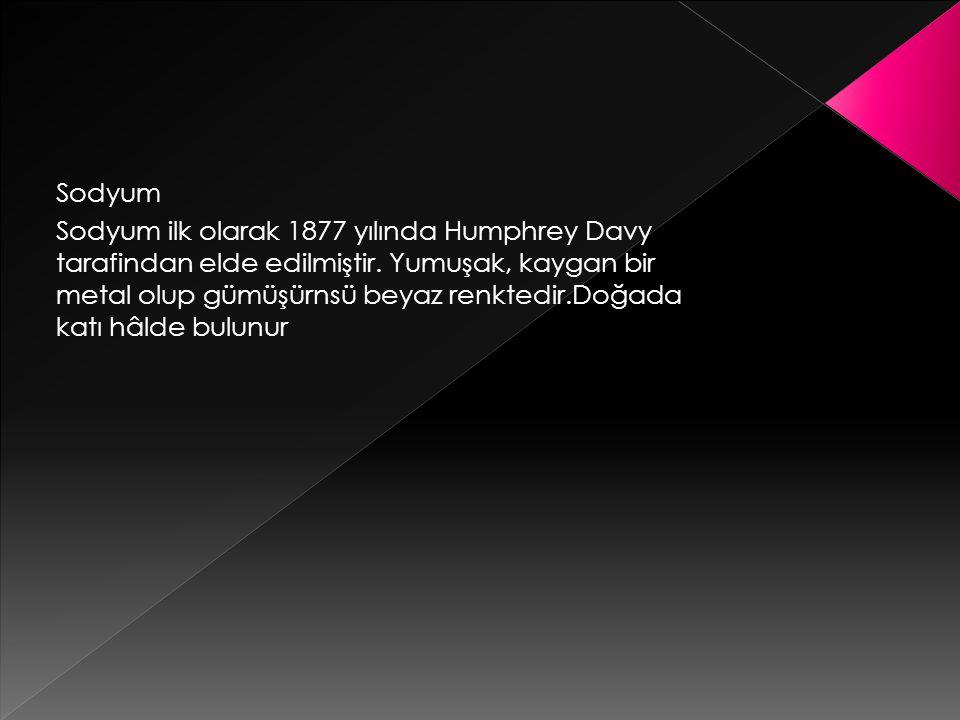 Sodyum Sodyum ilk olarak 1877 yılında Humphrey Davy tarafindan elde edilmiştir.