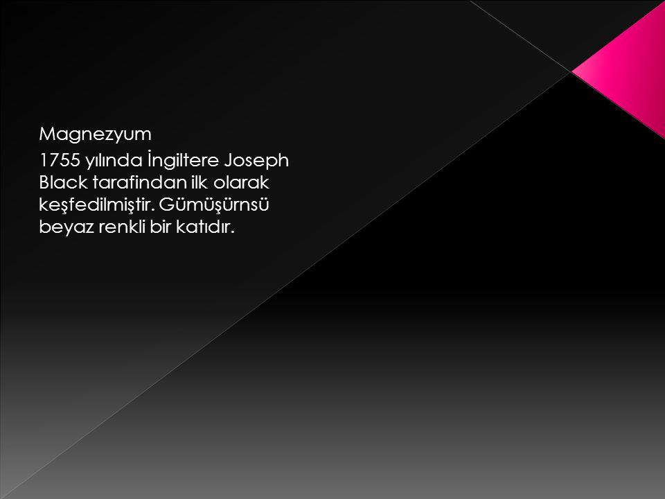 Magnezyum 1755 yılında İngiltere Joseph Black tarafindan ilk olarak keşfedilmiştir.