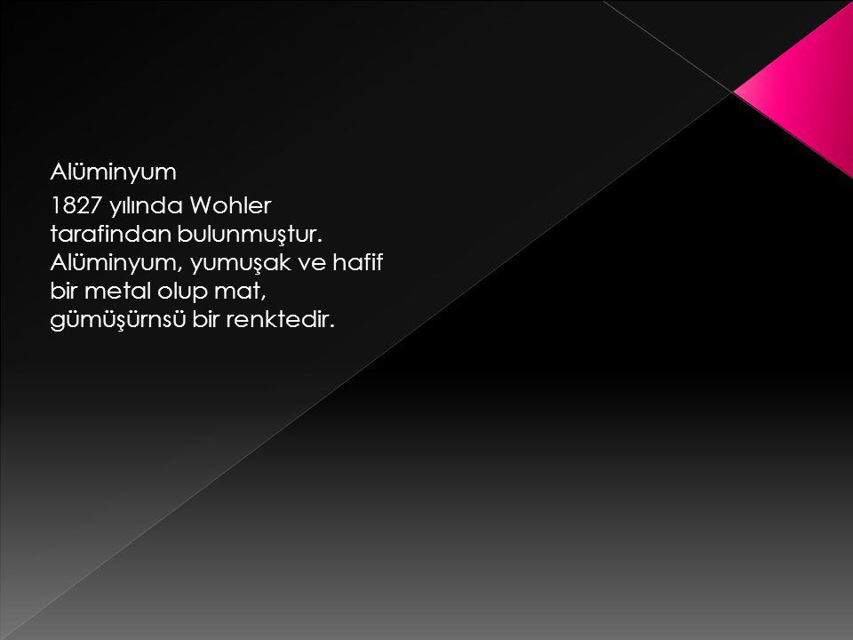 Alüminyum 1827 yılında Wohler tarafindan bulunmuştur.